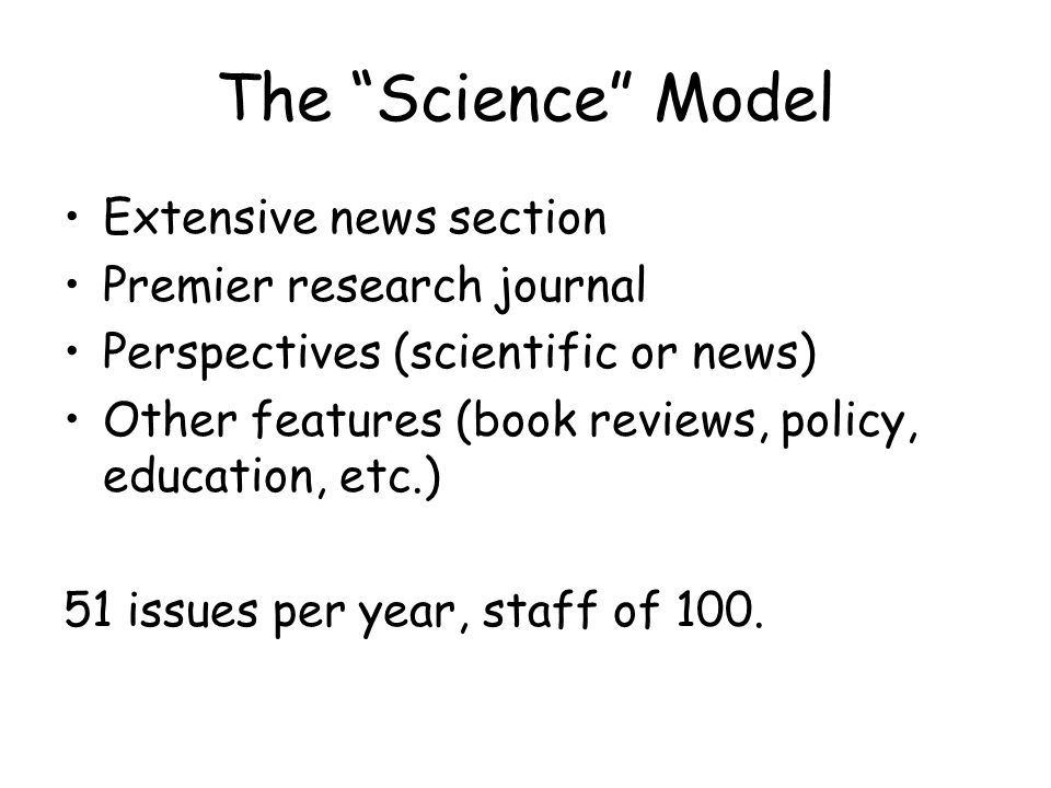 The Science Model Extensive news section Premier research journal Perspectives (scientific or news) Other features (book reviews, policy, education, etc.) 51 issues per year, staff of 100.