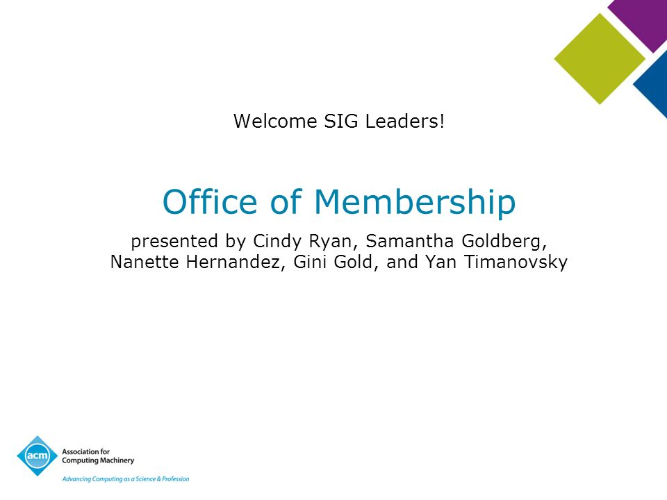 Office of Membership presented by Cindy Ryan, Samantha Goldberg, Nanette Hernandez, Gini Gold, and Yan Timanovsky Welcome SIG Leaders!