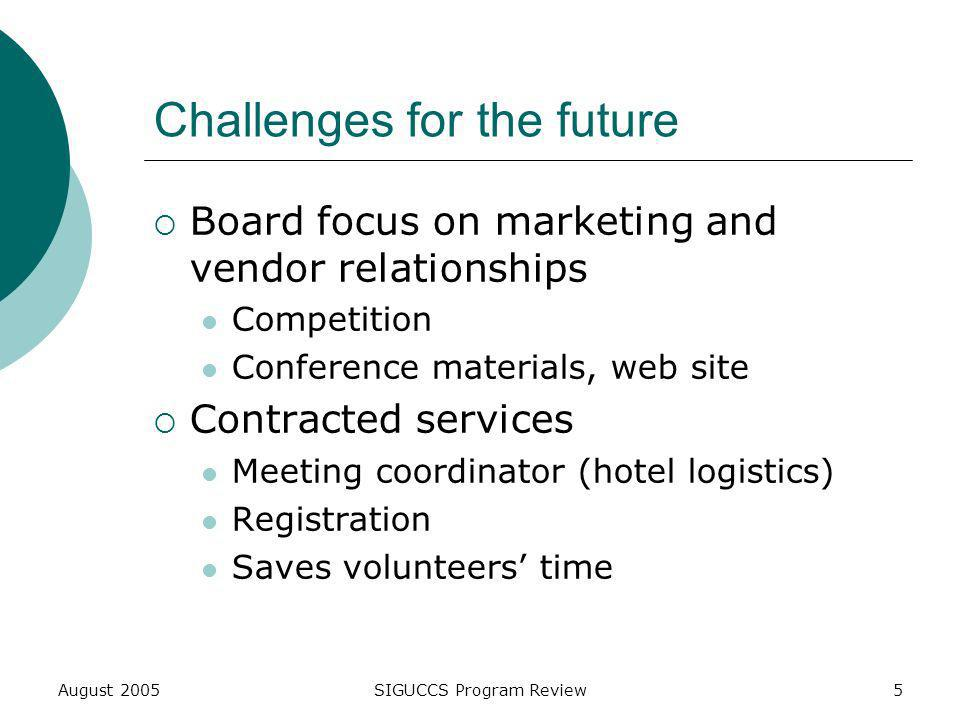 August 2005SIGUCCS Program Review5 Challenges for the future Board focus on marketing and vendor relationships Competition Conference materials, web site Contracted services Meeting coordinator (hotel logistics) Registration Saves volunteers time