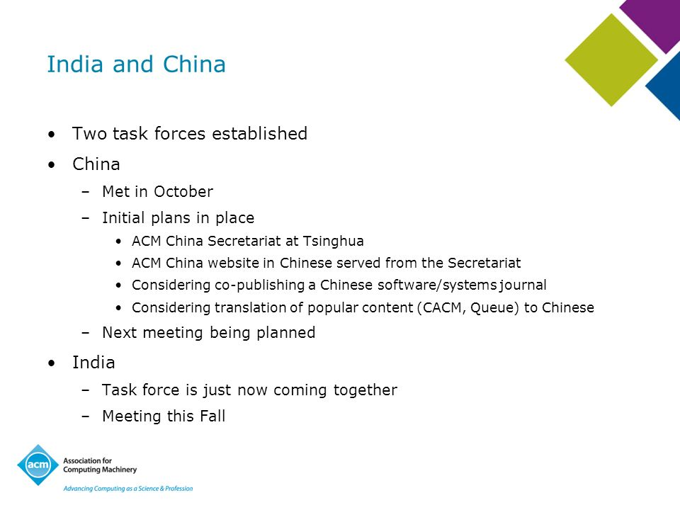 India and China Two task forces established China –Met in October –Initial plans in place ACM China Secretariat at Tsinghua ACM China website in Chinese served from the Secretariat Considering co-publishing a Chinese software/systems journal Considering translation of popular content (CACM, Queue) to Chinese –Next meeting being planned India –Task force is just now coming together –Meeting this Fall