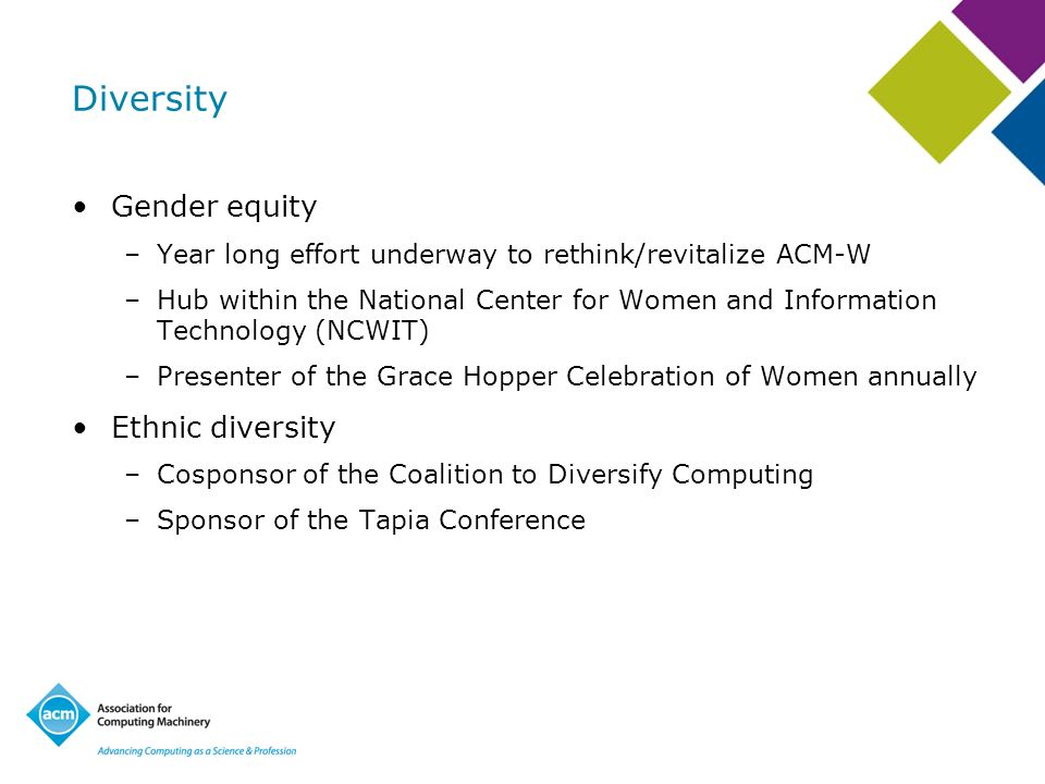 Diversity Gender equity –Year long effort underway to rethink/revitalize ACM-W –Hub within the National Center for Women and Information Technology (N