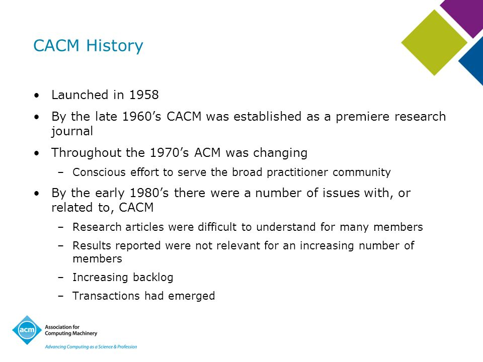 CACM History Launched in 1958 By the late 1960s CACM was established as a premiere research journal Throughout the 1970s ACM was changing –Conscious effort to serve the broad practitioner community By the early 1980s there were a number of issues with, or related to, CACM –Research articles were difficult to understand for many members –Results reported were not relevant for an increasing number of members –Increasing backlog –Transactions had emerged