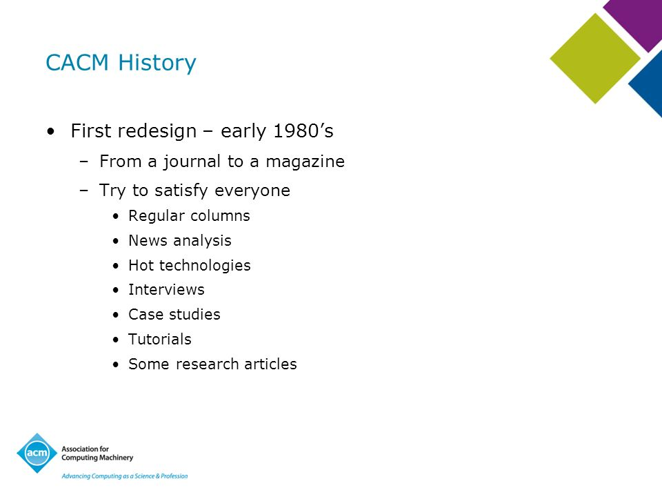 CACM History First redesign – early 1980s –From a journal to a magazine –Try to satisfy everyone Regular columns News analysis Hot technologies Interv