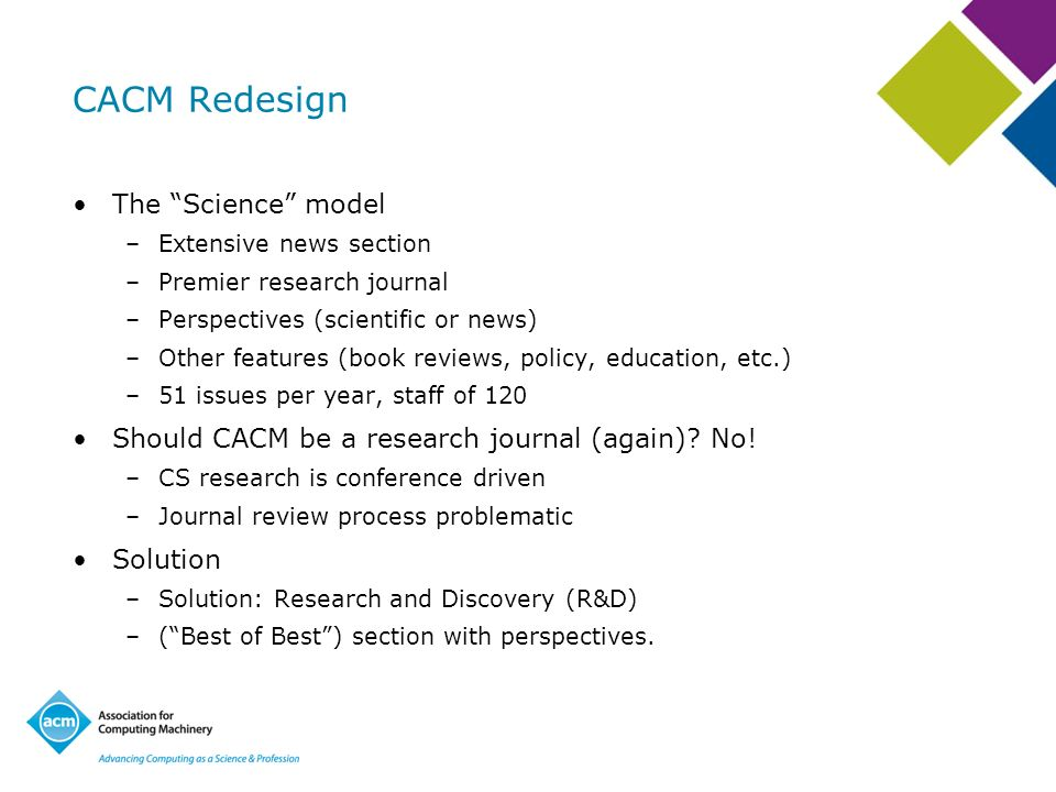 CACM Redesign The Science model –Extensive news section –Premier research journal –Perspectives (scientific or news) –Other features (book reviews, policy, education, etc.) –51 issues per year, staff of 120 Should CACM be a research journal (again).