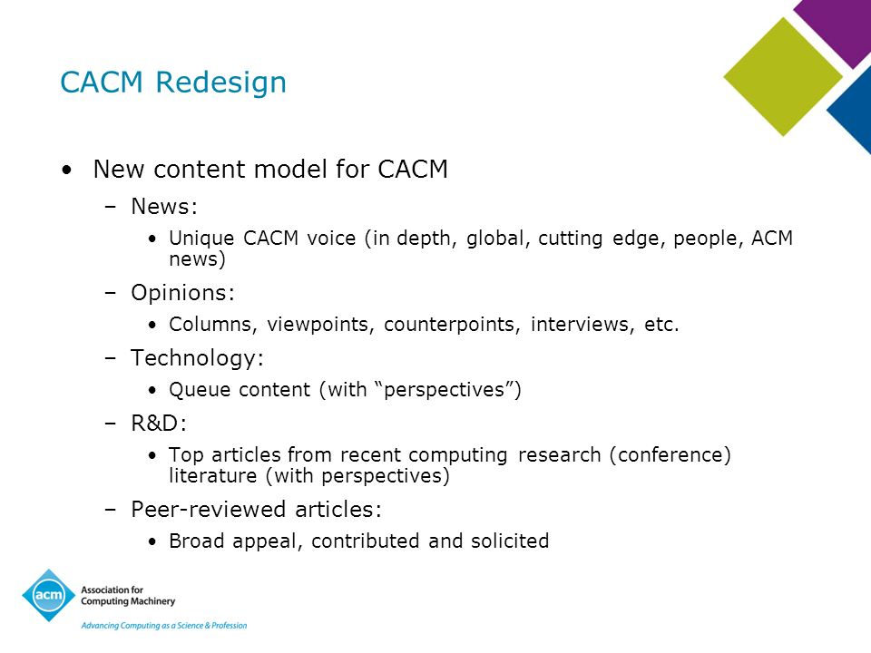 CACM Redesign New content model for CACM –News: Unique CACM voice (in depth, global, cutting edge, people, ACM news) –Opinions: Columns, viewpoints, counterpoints, interviews, etc.