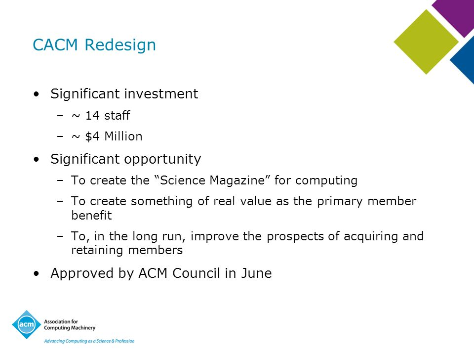 CACM Redesign Significant investment –~ 14 staff –~ $4 Million Significant opportunity –To create the Science Magazine for computing –To create someth