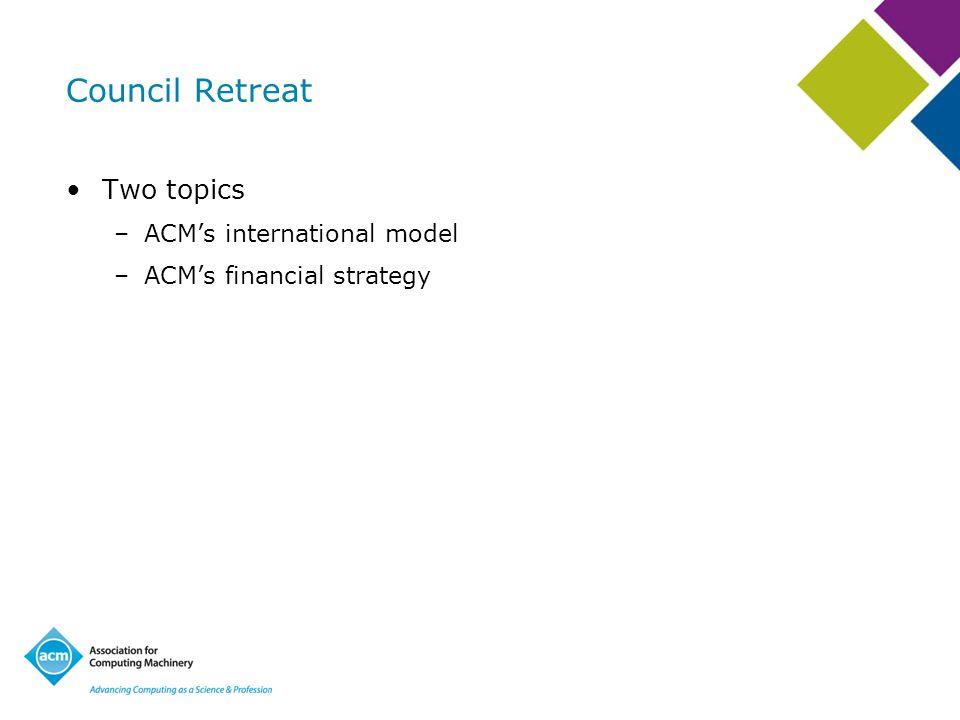Two topics –ACMs international model –ACMs financial strategy Council Retreat