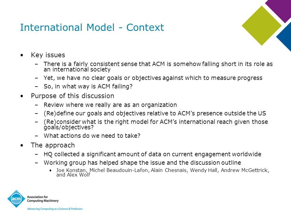 International Model - Context Key issues –There is a fairly consistent sense that ACM is somehow falling short in its role as an international society –Yet, we have no clear goals or objectives against which to measure progress –So, in what way is ACM failing.