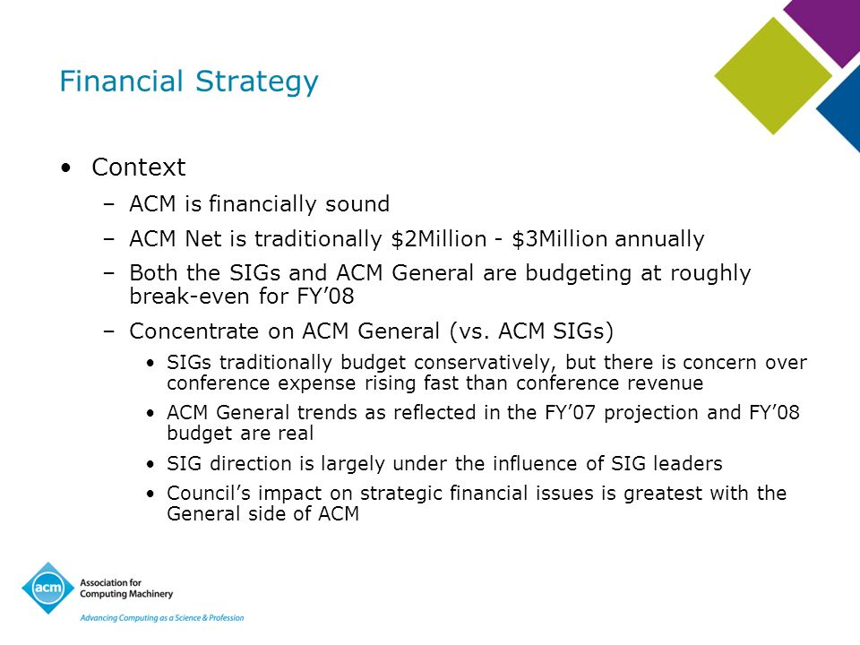Financial Strategy Context –ACM is financially sound –ACM Net is traditionally $2Million - $3Million annually –Both the SIGs and ACM General are budgeting at roughly break-even for FY08 –Concentrate on ACM General (vs.