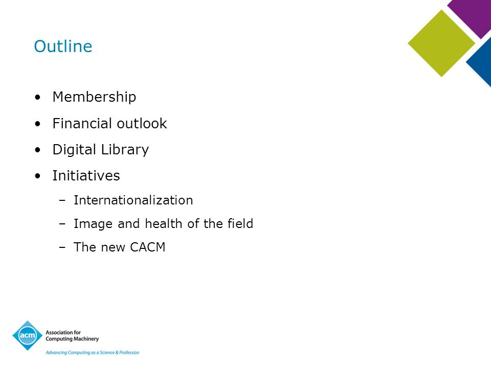 Outline Membership Financial outlook Digital Library Initiatives –Internationalization –Image and health of the field –The new CACM