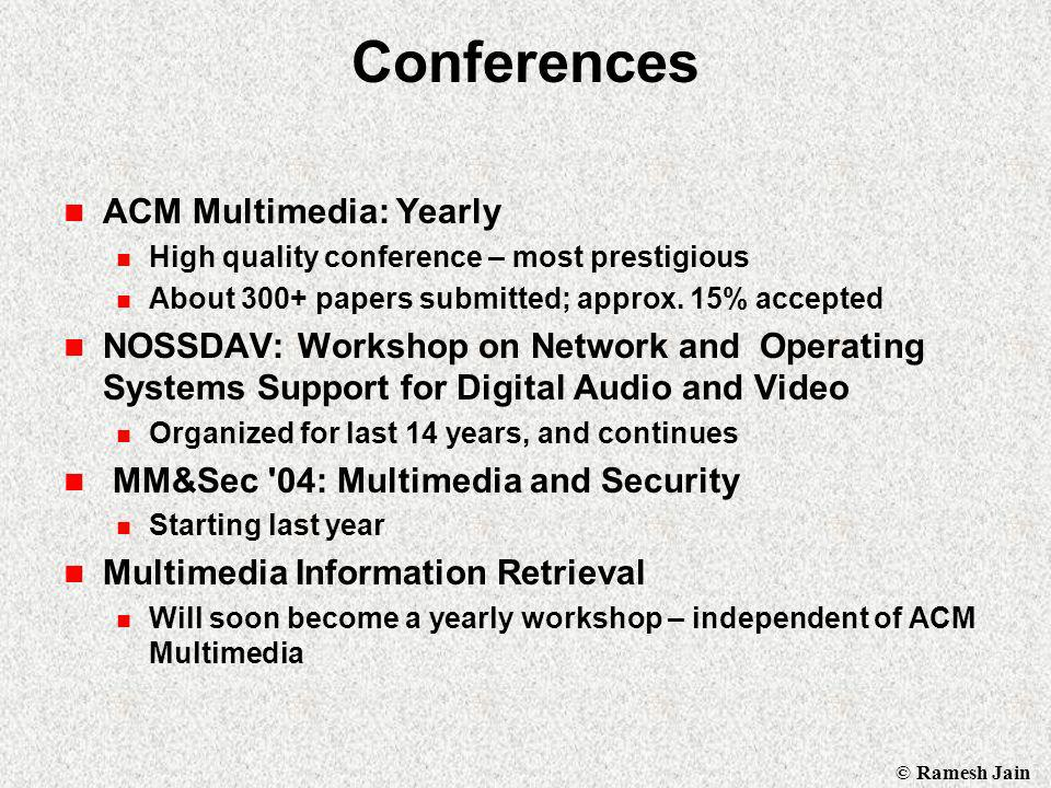 © Ramesh Jain Conferences ACM Multimedia: Yearly High quality conference – most prestigious About 300+ papers submitted; approx.