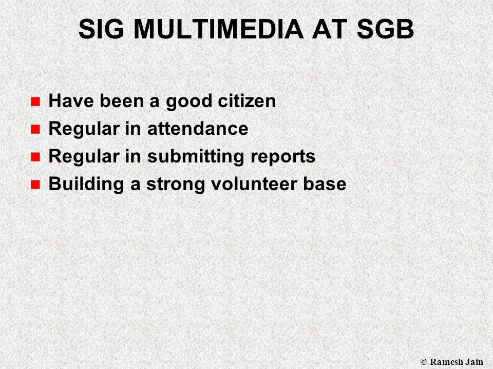 © Ramesh Jain SIG MULTIMEDIA AT SGB Have been a good citizen Regular in attendance Regular in submitting reports Building a strong volunteer base