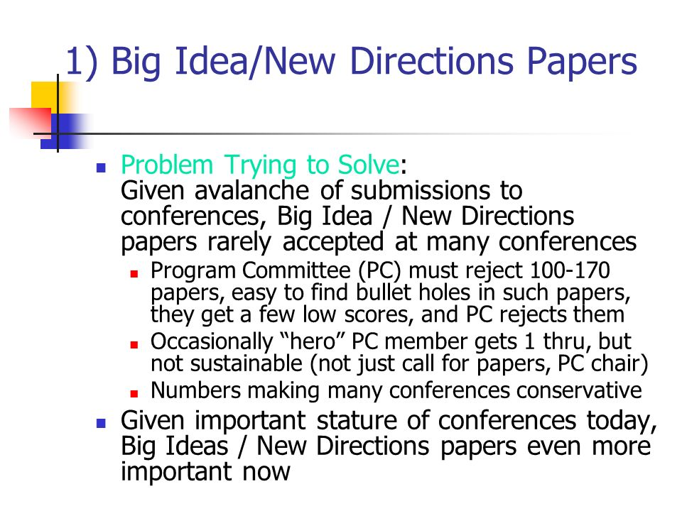 1) Big Idea/New Directions Papers Problem Trying to Solve: Given avalanche of submissions to conferences, Big Idea / New Directions papers rarely accepted at many conferences Program Committee (PC) must reject papers, easy to find bullet holes in such papers, they get a few low scores, and PC rejects them Occasionally hero PC member gets 1 thru, but not sustainable (not just call for papers, PC chair) Numbers making many conferences conservative Given important stature of conferences today, Big Ideas / New Directions papers even more important now