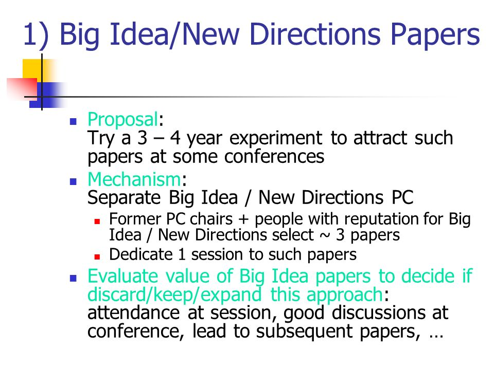 1) Big Idea/New Directions Papers Proposal: Try a 3 – 4 year experiment to attract such papers at some conferences Mechanism: Separate Big Idea / New Directions PC Former PC chairs + people with reputation for Big Idea / New Directions select ~ 3 papers Dedicate 1 session to such papers Evaluate value of Big Idea papers to decide if discard/keep/expand this approach: attendance at session, good discussions at conference, lead to subsequent papers, …