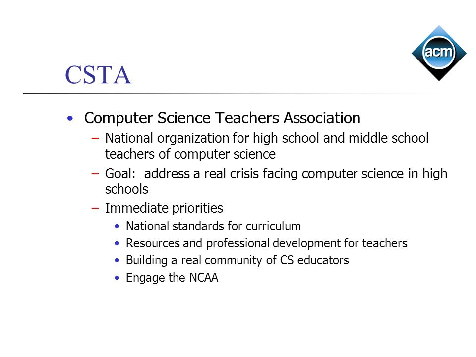 CSTA Computer Science Teachers Association National organization for high school and middle school teachers of computer science Goal: address a real crisis facing computer science in high schools Immediate priorities National standards for curriculum Resources and professional development for teachers Building a real community of CS educators Engage the NCAA