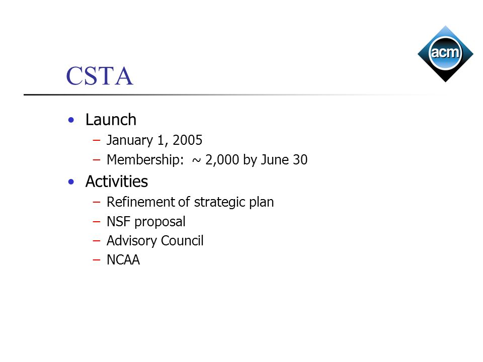 CSTA Launch January 1, 2005 Membership: ~ 2,000 by June 30 Activities Refinement of strategic plan NSF proposal Advisory Council NCAA