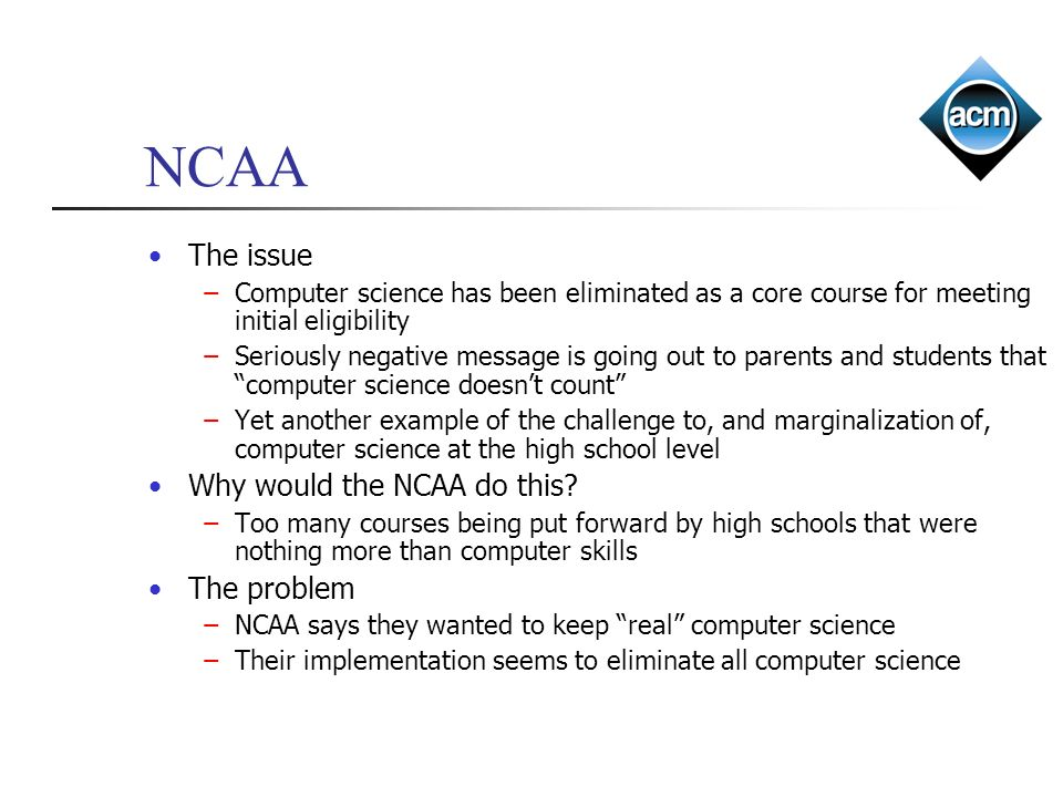 The issue Computer science has been eliminated as a core course for meeting initial eligibility Seriously negative message is going out to parents and students that computer science doesnt count Yet another example of the challenge to, and marginalization of, computer science at the high school level Why would the NCAA do this.
