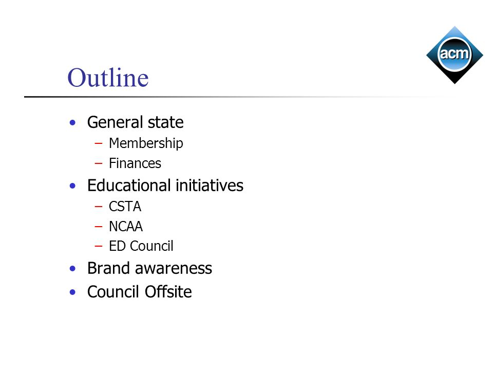 Outline General state Membership Finances Educational initiatives CSTA NCAA ED Council Brand awareness Council Offsite