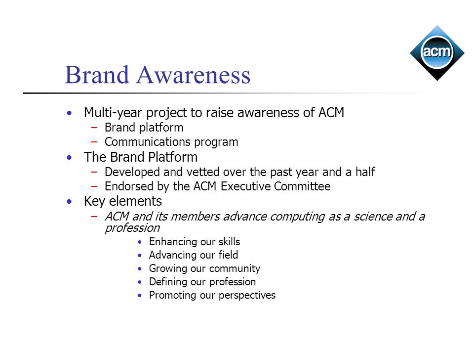 Multi-year project to raise awareness of ACM Brand platform Communications program The Brand Platform Developed and vetted over the past year and a half Endorsed by the ACM Executive Committee Key elements ACM and its members advance computing as a science and a profession Enhancing our skills Advancing our field Growing our community Defining our profession Promoting our perspectives Brand Awareness