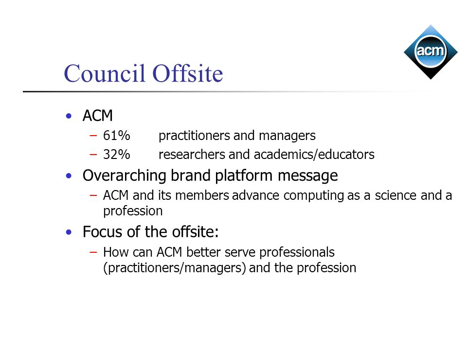 Council Offsite ACM 61%practitioners and managers 32%researchers and academics/educators Overarching brand platform message ACM and its members advanc