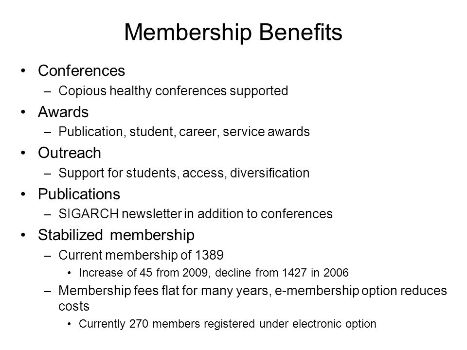 Membership Benefits Conferences –Copious healthy conferences supported Awards –Publication, student, career, service awards Outreach –Support for students, access, diversification Publications –SIGARCH newsletter in addition to conferences Stabilized membership –Current membership of 1389 Increase of 45 from 2009, decline from 1427 in 2006 –Membership fees flat for many years, e-membership option reduces costs Currently 270 members registered under electronic option