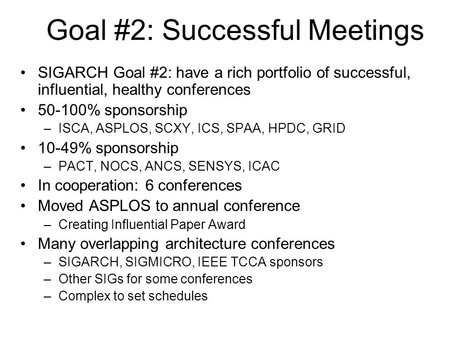 Goal #2: Successful Meetings SIGARCH Goal #2: have a rich portfolio of successful, influential, healthy conferences % sponsorship –ISCA, ASPLOS, SCXY, ICS, SPAA, HPDC, GRID 10-49% sponsorship –PACT, NOCS, ANCS, SENSYS, ICAC In cooperation: 6 conferences Moved ASPLOS to annual conference –Creating Influential Paper Award Many overlapping architecture conferences –SIGARCH, SIGMICRO, IEEE TCCA sponsors –Other SIGs for some conferences –Complex to set schedules