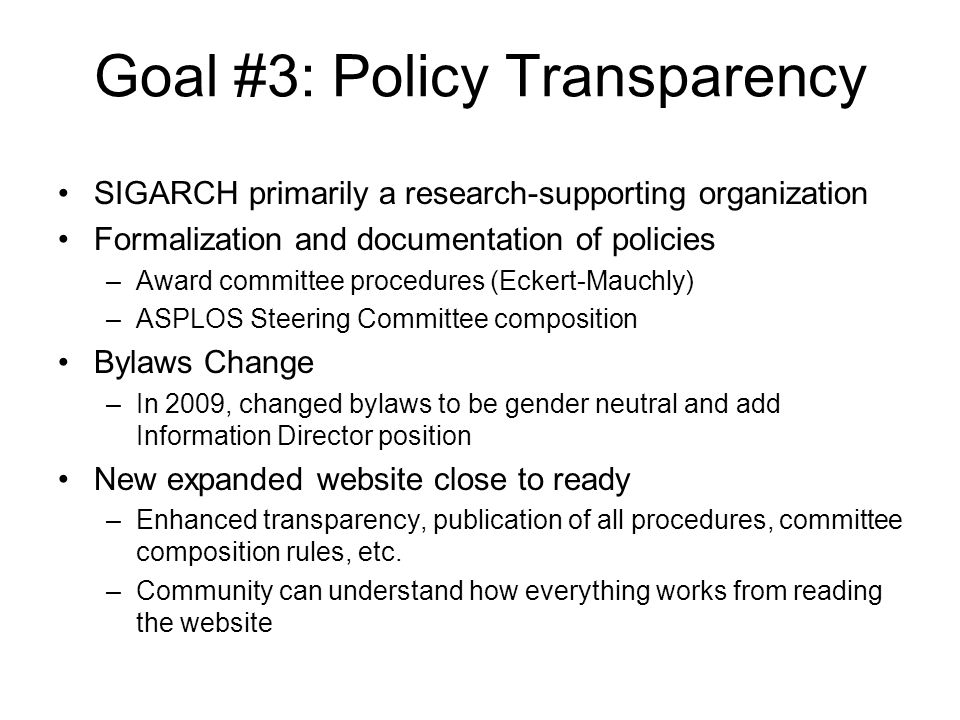 Goal #3: Policy Transparency SIGARCH primarily a research-supporting organization Formalization and documentation of policies –Award committee procedures (Eckert-Mauchly) –ASPLOS Steering Committee composition Bylaws Change –In 2009, changed bylaws to be gender neutral and add Information Director position New expanded website close to ready –Enhanced transparency, publication of all procedures, committee composition rules, etc.