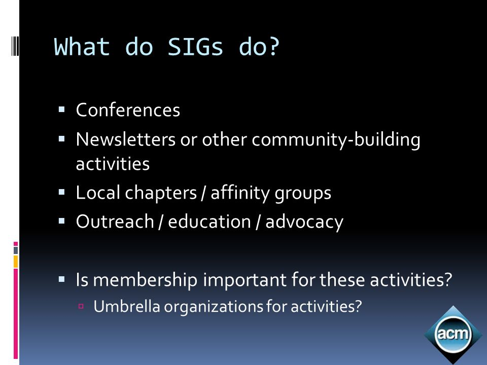 What do SIGs do? Conferences Newsletters or other community-building activities Local chapters / affinity groups Outreach / education / advocacy Is me