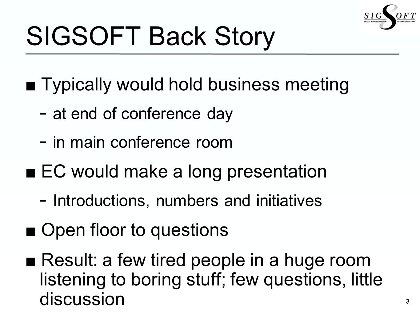 3 SIGSOFT Back Story Typically would hold business meeting at end of conference day in main conference room EC would make a long presentation Introductions, numbers and initiatives Open floor to questions Result: a few tired people in a huge room listening to boring stuff; few questions, little discussion