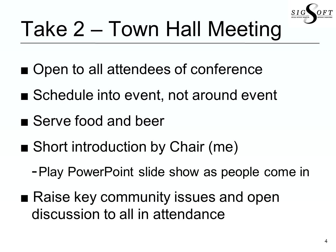 4 Take 2 – Town Hall Meeting Open to all attendees of conference Schedule into event, not around event Serve food and beer Short introduction by Chair (me) Play PowerPoint slide show as people come in Raise key community issues and open discussion to all in attendance