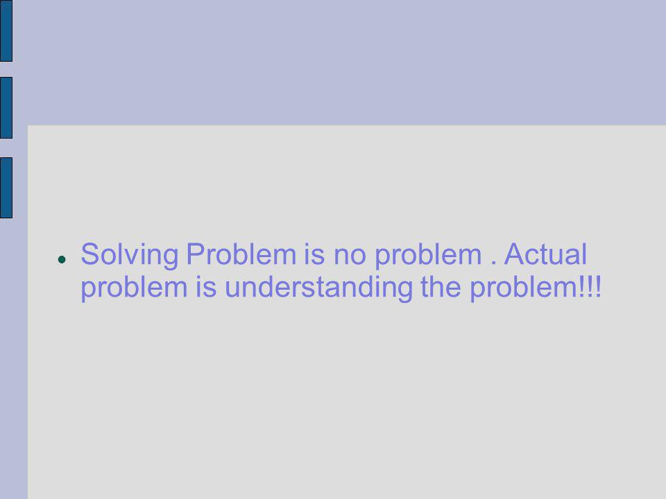 Solving Problem is no problem. Actual problem is understanding the problem!!!