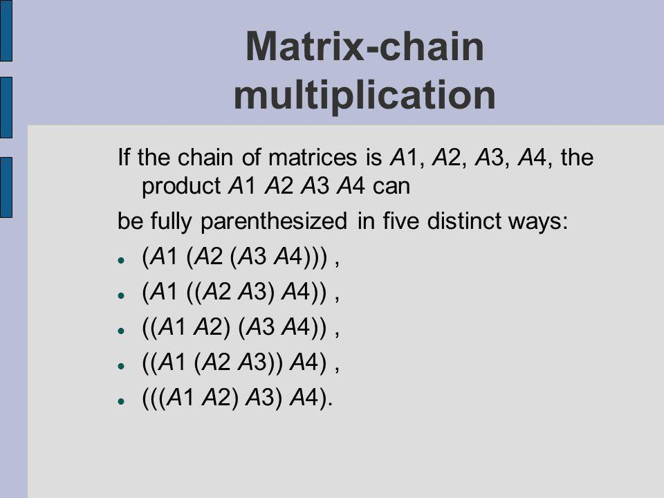Matrix-chain multiplication If the chain of matrices is A1, A2, A3, A4, the product A1 A2 A3 A4 can be fully parenthesized in five distinct ways: (A1 (A2 (A3 A4))), (A1 ((A2 A3) A4)), ((A1 A2) (A3 A4)), ((A1 (A2 A3)) A4), (((A1 A2) A3) A4).
