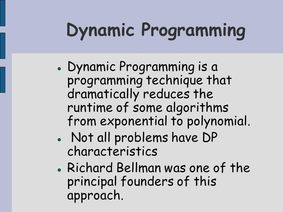 Dynamic Programming Dynamic Programming is a programming technique that dramatically reduces the runtime of some algorithms from exponential to polynomial.