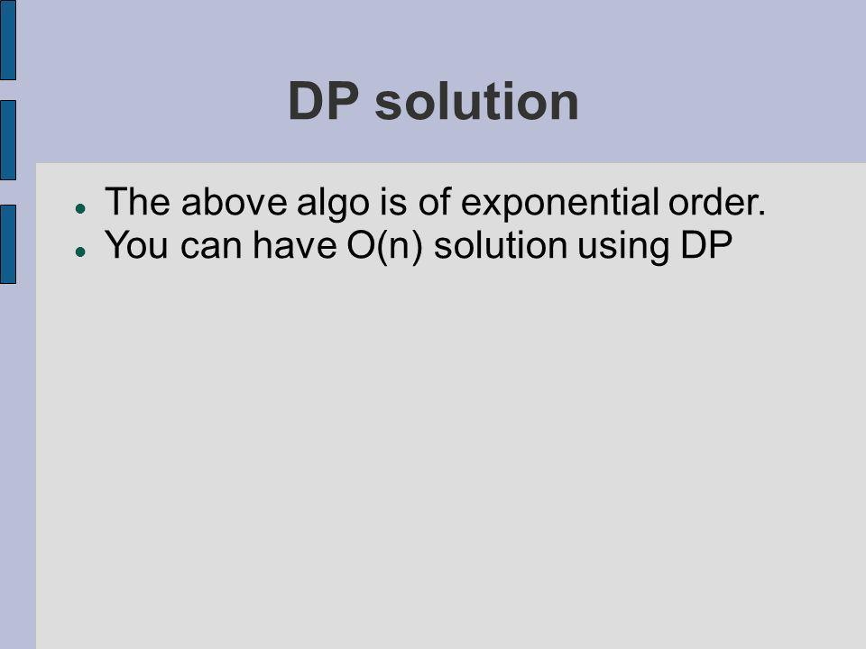 DP solution The above algo is of exponential order. You can have O(n) solution using DP