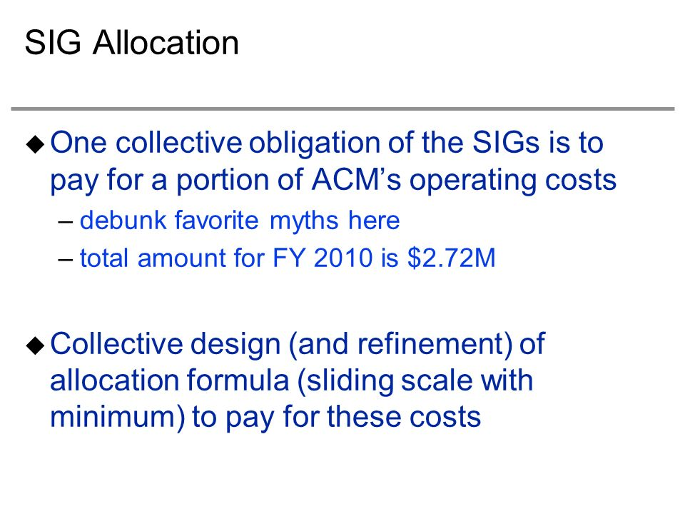 SIG Allocation One collective obligation of the SIGs is to pay for a portion of ACMs operating costs –debunk favorite myths here –total amount for FY 2010 is $2.72M Collective design (and refinement) of allocation formula (sliding scale with minimum) to pay for these costs