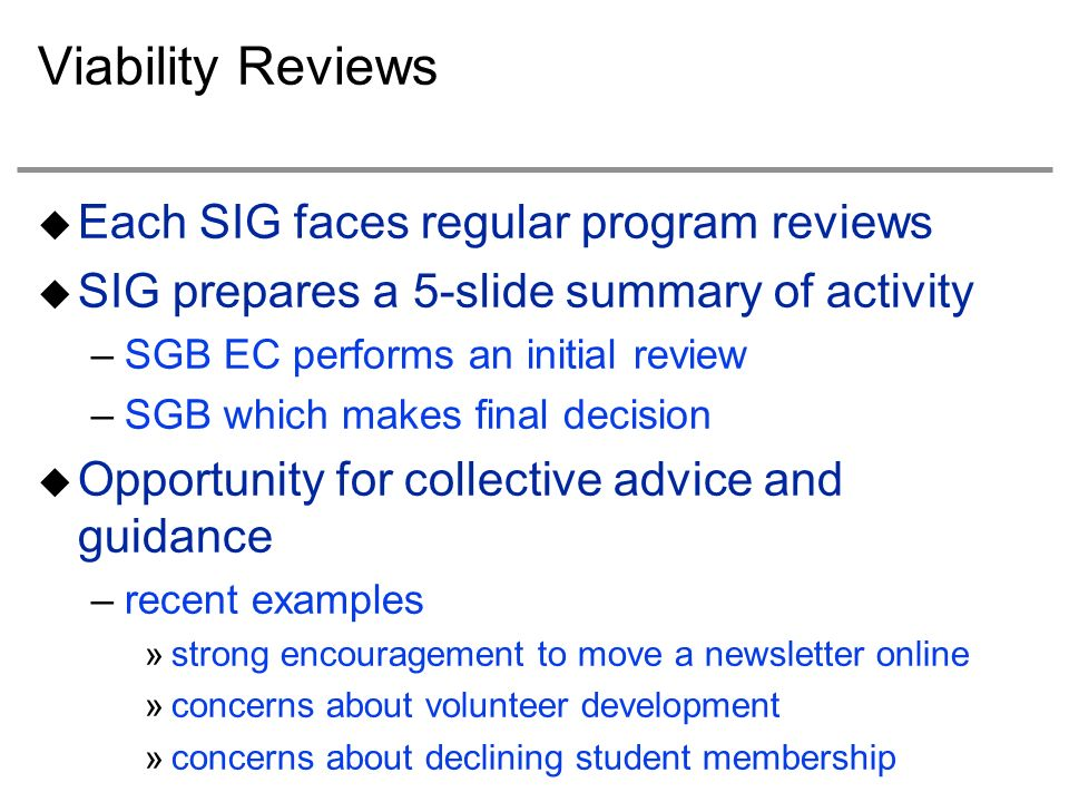 Viability Reviews Each SIG faces regular program reviews SIG prepares a 5-slide summary of activity –SGB EC performs an initial review –SGB which makes final decision Opportunity for collective advice and guidance –recent examples »strong encouragement to move a newsletter online »concerns about volunteer development »concerns about declining student membership