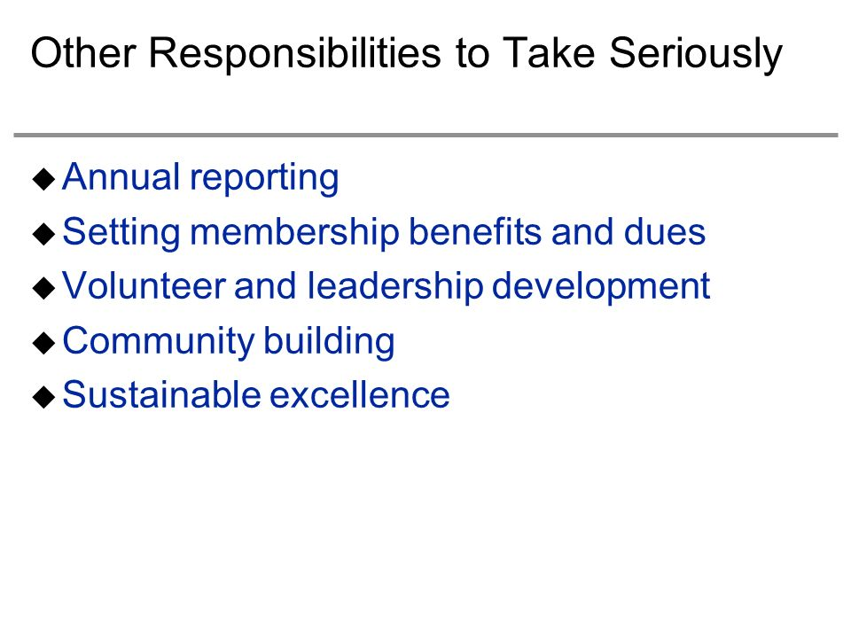 Other Responsibilities to Take Seriously Annual reporting Setting membership benefits and dues Volunteer and leadership development Community building Sustainable excellence