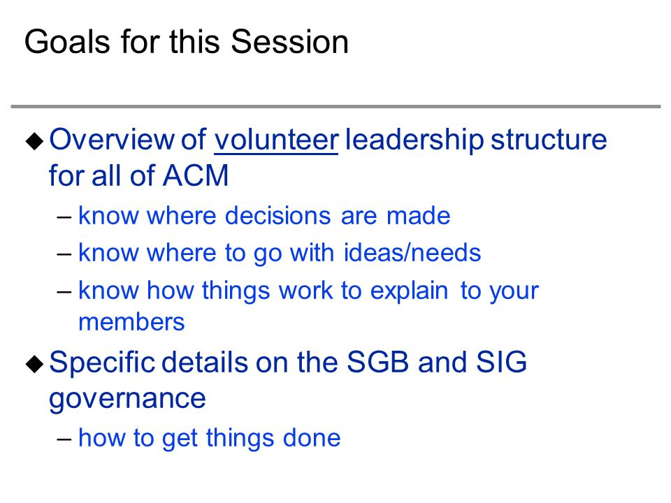 Goals for this Session Overview of volunteer leadership structure for all of ACM –know where decisions are made –know where to go with ideas/needs –know how things work to explain to your members Specific details on the SGB and SIG governance –how to get things done