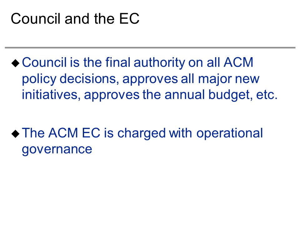 Council and the EC Council is the final authority on all ACM policy decisions, approves all major new initiatives, approves the annual budget, etc.