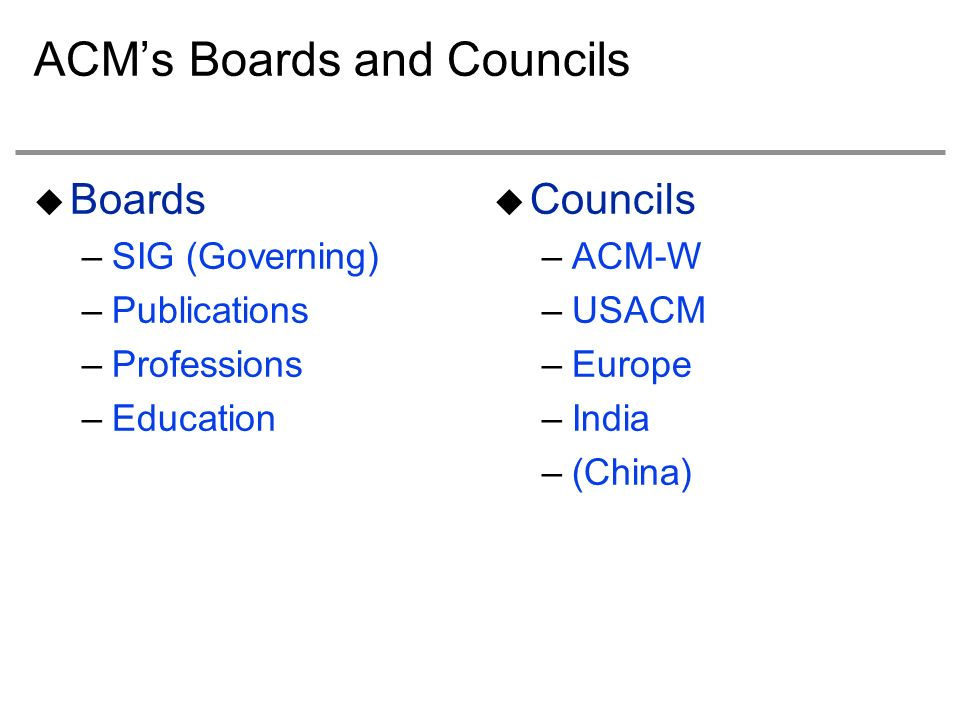 ACMs Boards and Councils Boards –SIG (Governing) –Publications –Professions –Education Councils –ACM-W –USACM –Europe –India –(China)