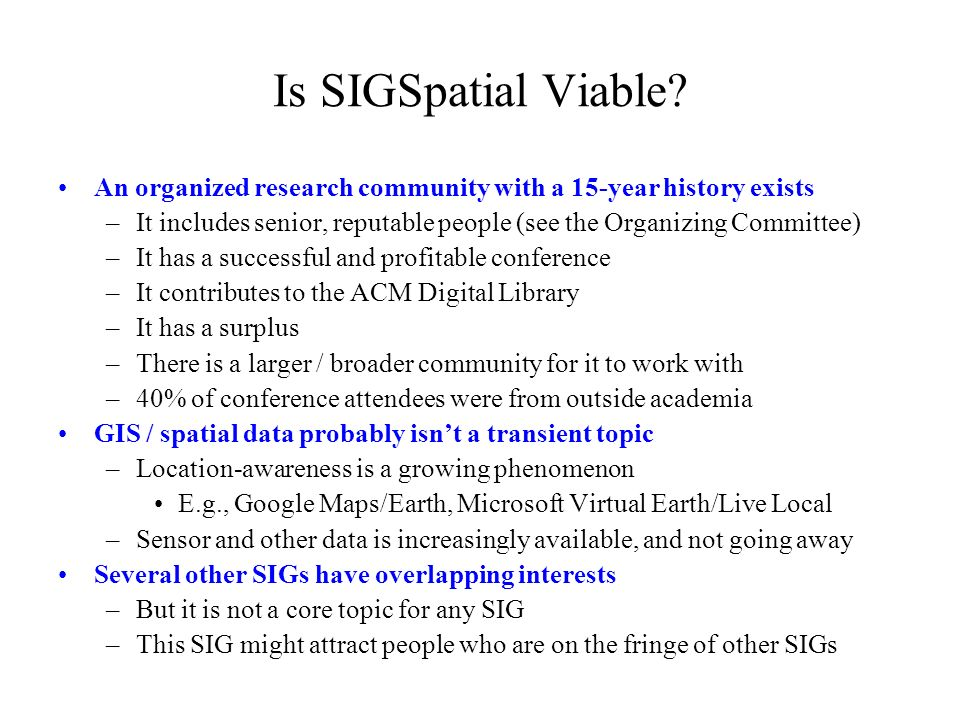 Is SIGSpatial Viable? An organized research community with a 15-year history exists –It includes senior, reputable people (see the Organizing Committe