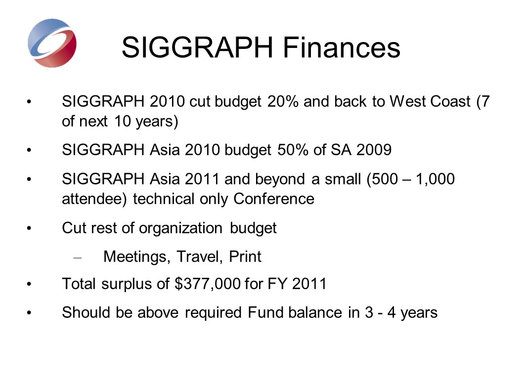 SIGGRAPH Finances SIGGRAPH 2010 cut budget 20% and back to West Coast (7 of next 10 years) SIGGRAPH Asia 2010 budget 50% of SA 2009 SIGGRAPH Asia 2011 and beyond a small (500 – 1,000 attendee) technical only Conference Cut rest of organization budget – Meetings, Travel, Print Total surplus of $377,000 for FY 2011 Should be above required Fund balance in 3 - 4 years