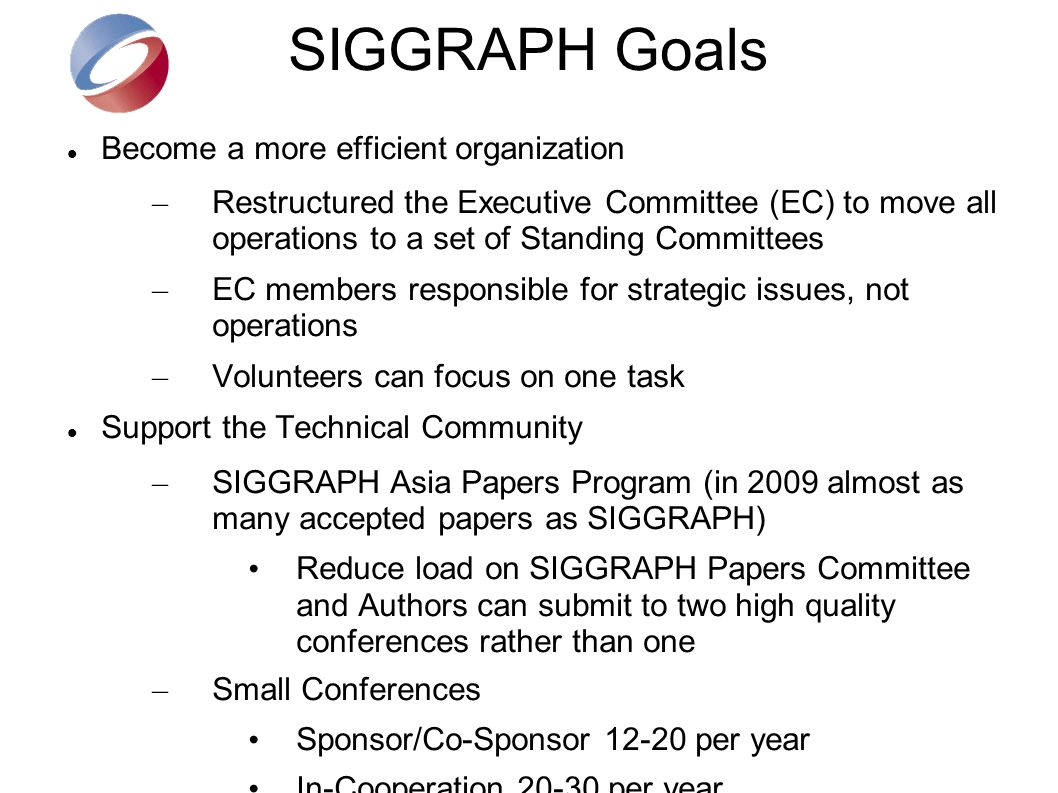 SIGGRAPH Goals Become a more efficient organization – Restructured the Executive Committee (EC) to move all operations to a set of Standing Committees – EC members responsible for strategic issues, not operations – Volunteers can focus on one task Support the Technical Community – SIGGRAPH Asia Papers Program (in 2009 almost as many accepted papers as SIGGRAPH) Reduce load on SIGGRAPH Papers Committee and Authors can submit to two high quality conferences rather than one – Small Conferences Sponsor/Co-Sponsor 12-20 per year In-Cooperation 20-30 per year