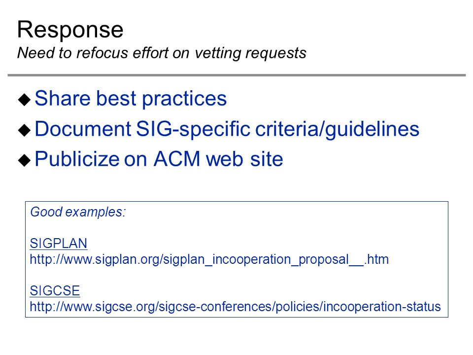Response Need to refocus effort on vetting requests Share best practices Document SIG-specific criteria/guidelines Publicize on ACM web site Good examples: SIGPLAN http://www.sigplan.org/sigplan_incooperation_proposal__.htm SIGCSE http://www.sigcse.org/sigcse-conferences/policies/incooperation-status