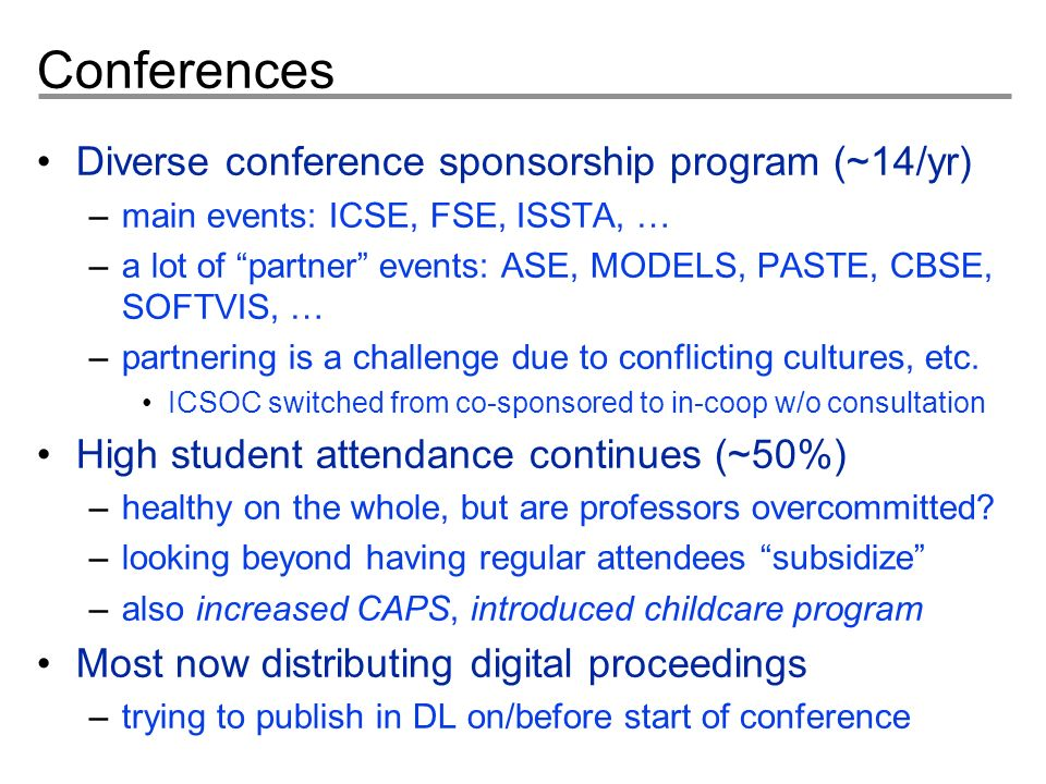 Conferences Diverse conference sponsorship program (~14/yr) –main events: ICSE, FSE, ISSTA, … –a lot of partner events: ASE, MODELS, PASTE, CBSE, SOFTVIS, … –partnering is a challenge due to conflicting cultures, etc.