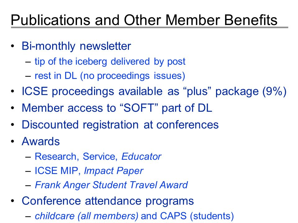 Publications and Other Member Benefits Bi-monthly newsletter –tip of the iceberg delivered by post –rest in DL (no proceedings issues) ICSE proceedings available as plus package (9%) Member access to SOFT part of DL Discounted registration at conferences Awards –Research, Service, Educator –ICSE MIP, Impact Paper –Frank Anger Student Travel Award Conference attendance programs –childcare (all members) and CAPS (students)