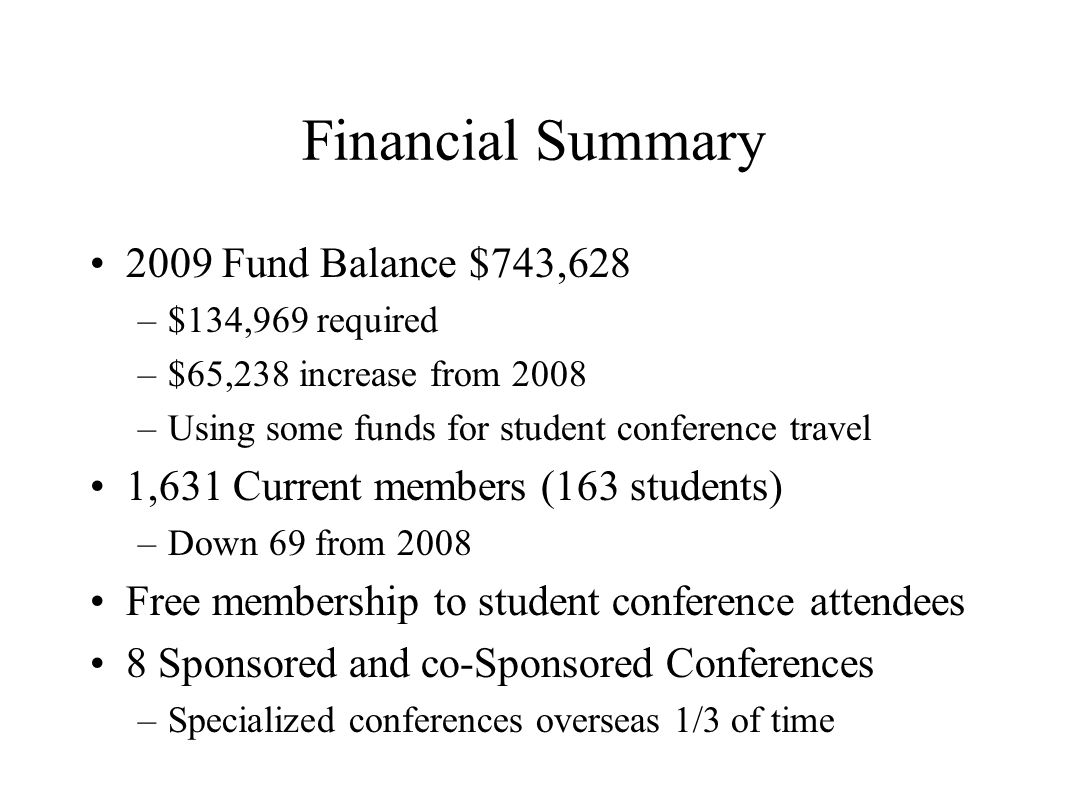 Financial Summary 2009 Fund Balance $743,628 –$134,969 required –$65,238 increase from 2008 –Using some funds for student conference travel 1,631 Current members (163 students) –Down 69 from 2008 Free membership to student conference attendees 8 Sponsored and co-Sponsored Conferences –Specialized conferences overseas 1/3 of time