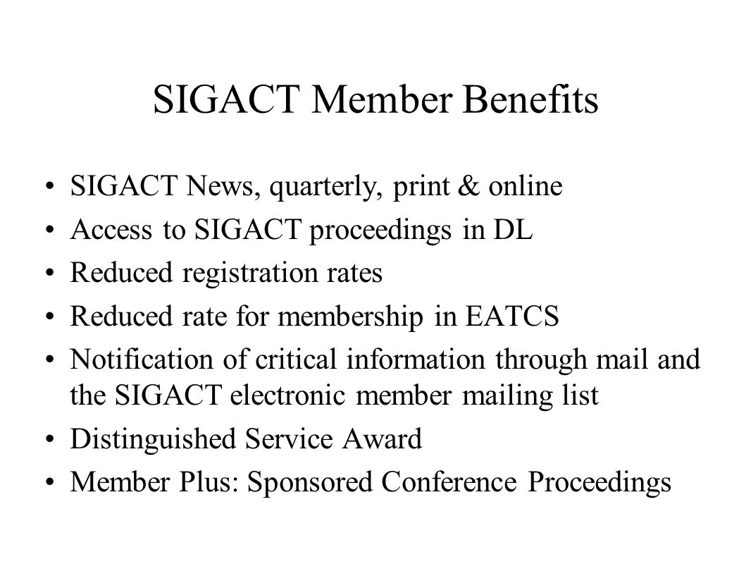 SIGACT Member Benefits SIGACT News, quarterly, print & online Access to SIGACT proceedings in DL Reduced registration rates Reduced rate for membership in EATCS Notification of critical information through mail and the SIGACT electronic member mailing list Distinguished Service Award Member Plus: Sponsored Conference Proceedings