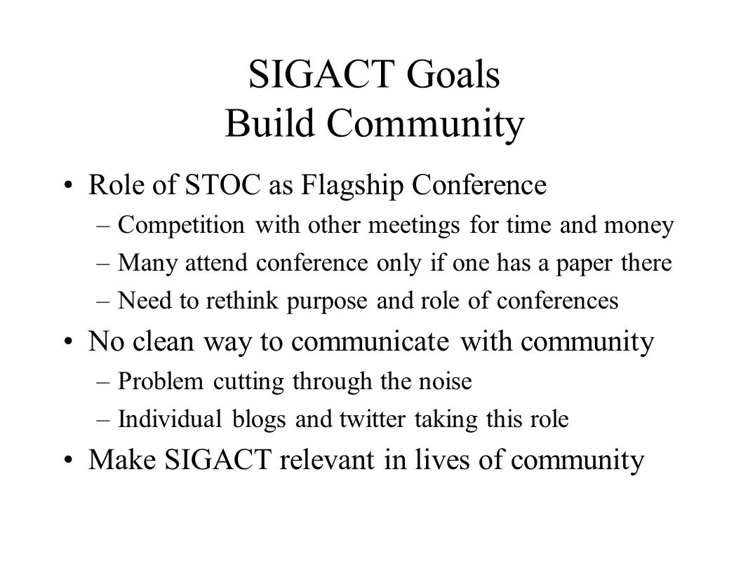 SIGACT Goals Build Community Role of STOC as Flagship Conference –Competition with other meetings for time and money –Many attend conference only if one has a paper there –Need to rethink purpose and role of conferences No clean way to communicate with community –Problem cutting through the noise –Individual blogs and twitter taking this role Make SIGACT relevant in lives of community
