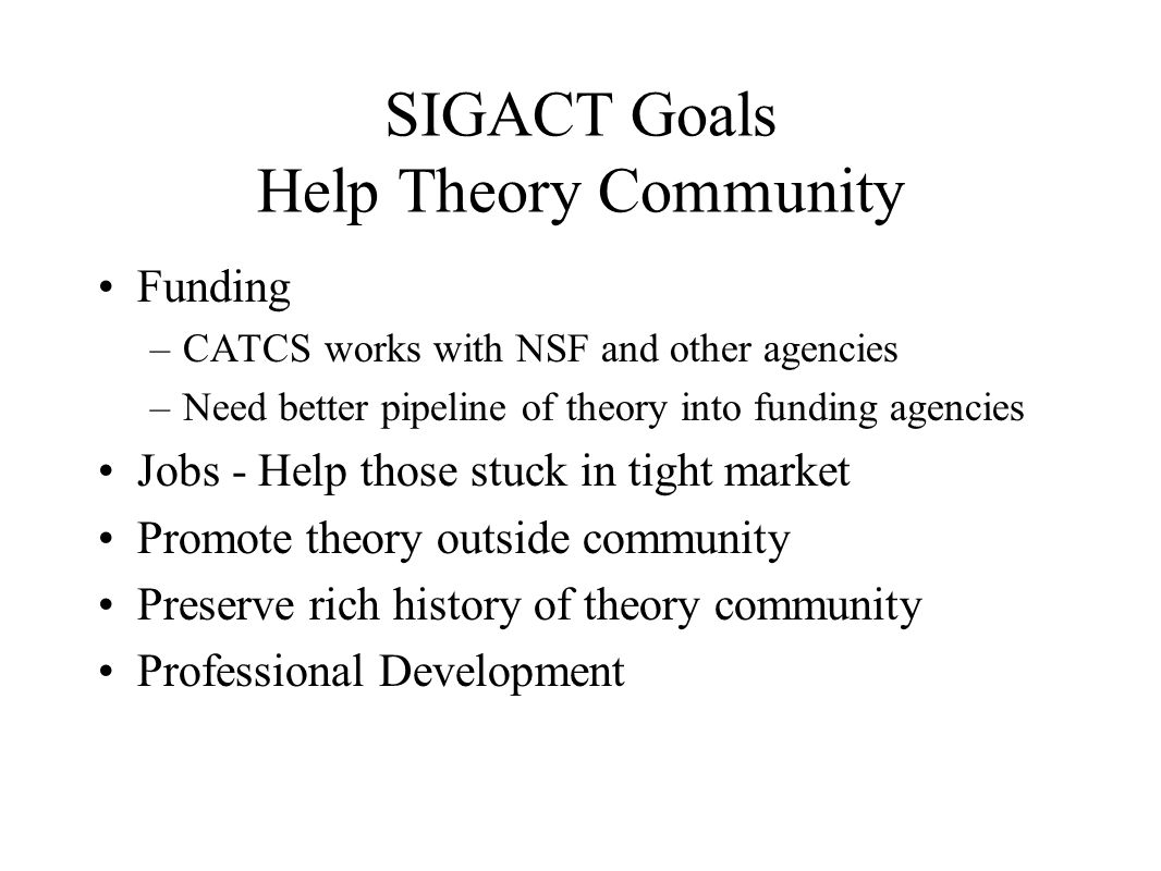 SIGACT Goals Help Theory Community Funding –CATCS works with NSF and other agencies –Need better pipeline of theory into funding agencies Jobs - Help those stuck in tight market Promote theory outside community Preserve rich history of theory community Professional Development